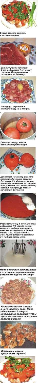 Берем полкило свинины и острую горчицу Свинину режем кубиками 2 см, добавляем 1 ст. ложку горчицы. Перемешиваем, оставляем на 20 минут Помидоры опускаем в кипящую воду на 3 минуты Снимаем шкуру, мякоть бъем блендером в пюре Добавляем 1 ст. ложку рисового крахмала, 2 ст.ложки сахара и 2 ст.ложки